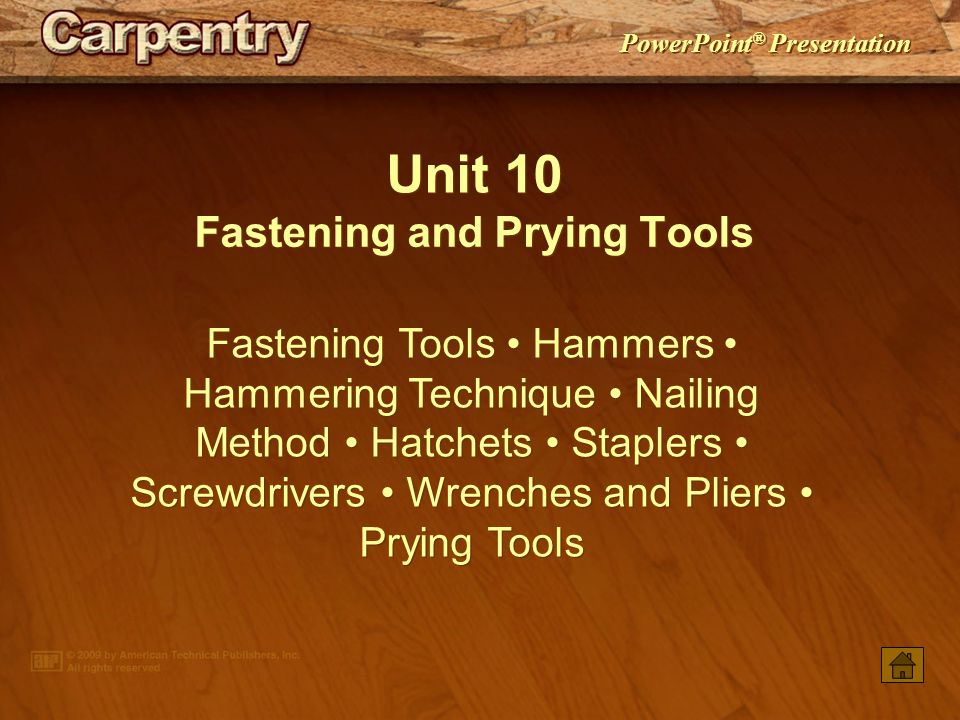 PowerPoint ® Presentation Unit 10 Fastening and Prying Tools Fastening Tools Hammers Hammering Technique Nailing Method Hatchets Staplers Screwdrivers Wrenches and Pliers Prying Tools