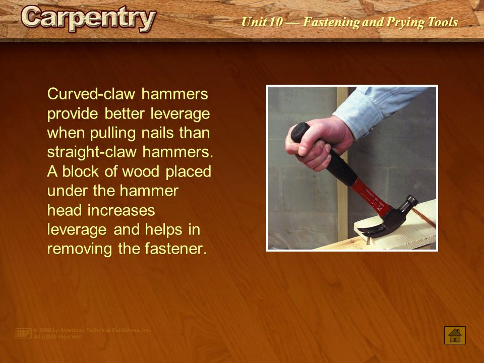 Unit 10 — Fastening and Prying Tools Curved-claw hammers provide better leverage when pulling nails than straight-claw hammers.