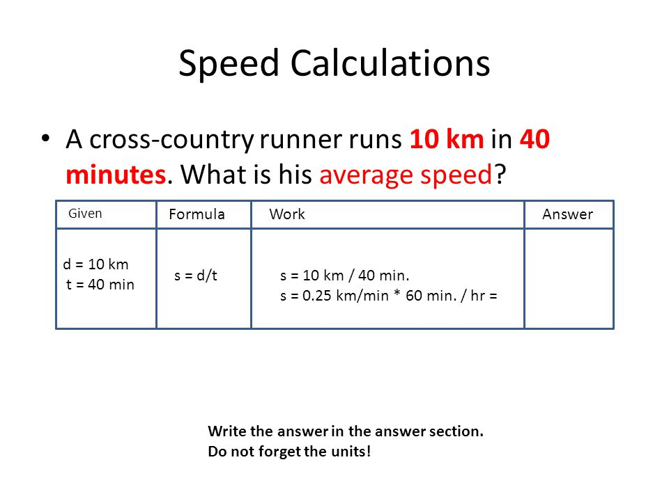 Speed Calculations A cross-country runner runs 10 km in 40 minutes. What is his average speed? GivenF FormulaWorkAnswer d = 10 km t = 40 min s = d/ts