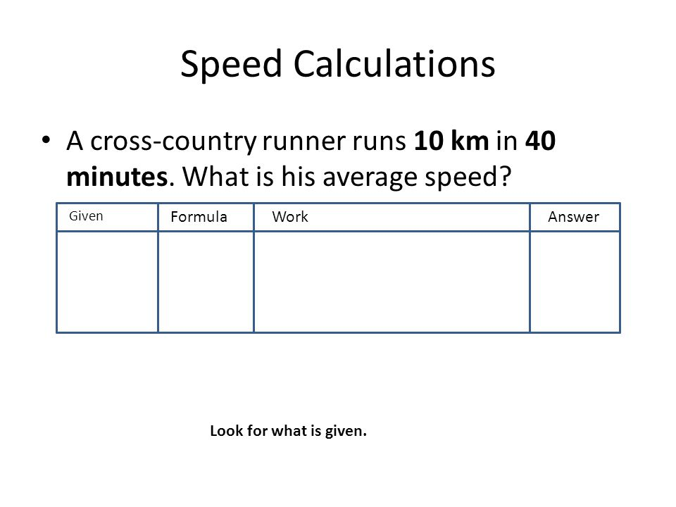 Speed Calculations A cross-country runner runs 10 km in 40 minutes. What is his average speed? GivenF FormulaWorkAnswer Look for what is given.