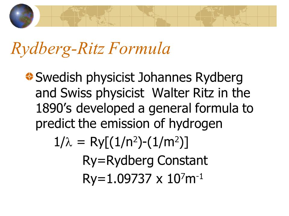 Rydberg-Ritz Formula Swedish physicist Johannes Rydberg and Swiss physicist Walter Ritz in the 1890's developed a general formula to predict the emission of hydrogen 1/ = Ry[(1/n 2 )-(1/m 2 )] Ry=Rydberg Constant Ry=1.09737 x 10 7 m -1