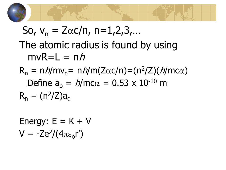 So, v n = Z  c/n, n=1,2,3,… The atomic radius is found by using mvR=L = nh R n = nh/mv n = nh/m(Z  c/n)=(n 2 /Z)(h/mc  ) Define a o = h/mc  = 0.53 x 10 -10 m R n = (n 2 /Z)a o Energy: E = K + V V = -Ze 2 /(4  o r')