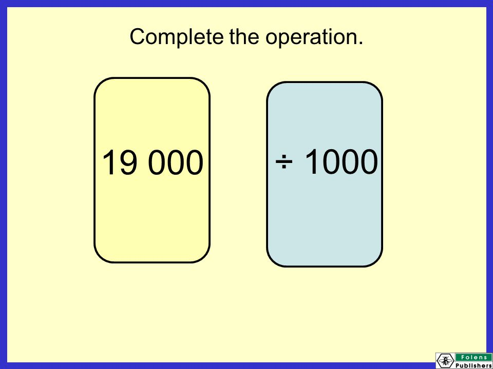 19 000 Complete the operation. ÷ 1000
