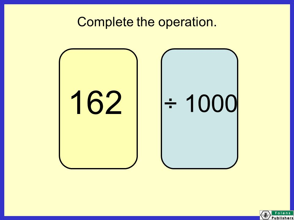 162 Complete the operation. ÷ 1000