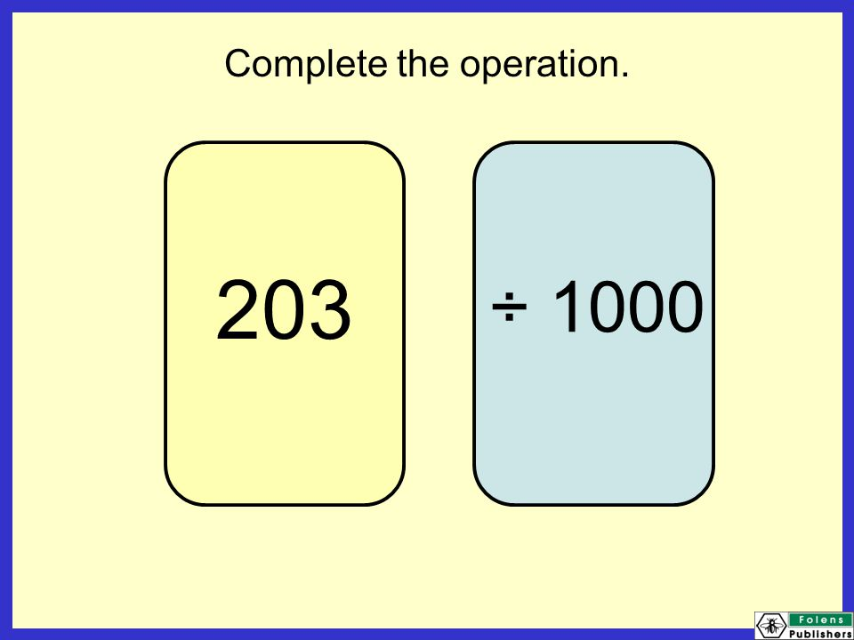 203 Complete the operation. ÷ 1000