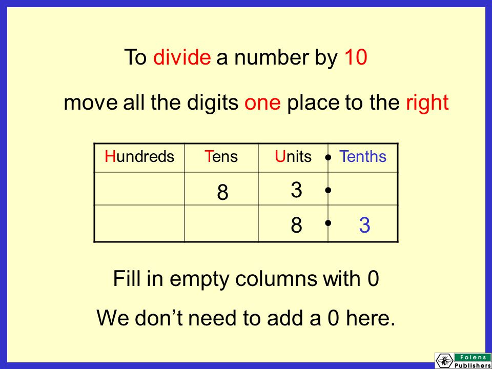 To divide a number by 10 move all the digits one place to the right HundredsTensUnitsTenths Fill in empty columns with 0 We don't need to add a 0 here.