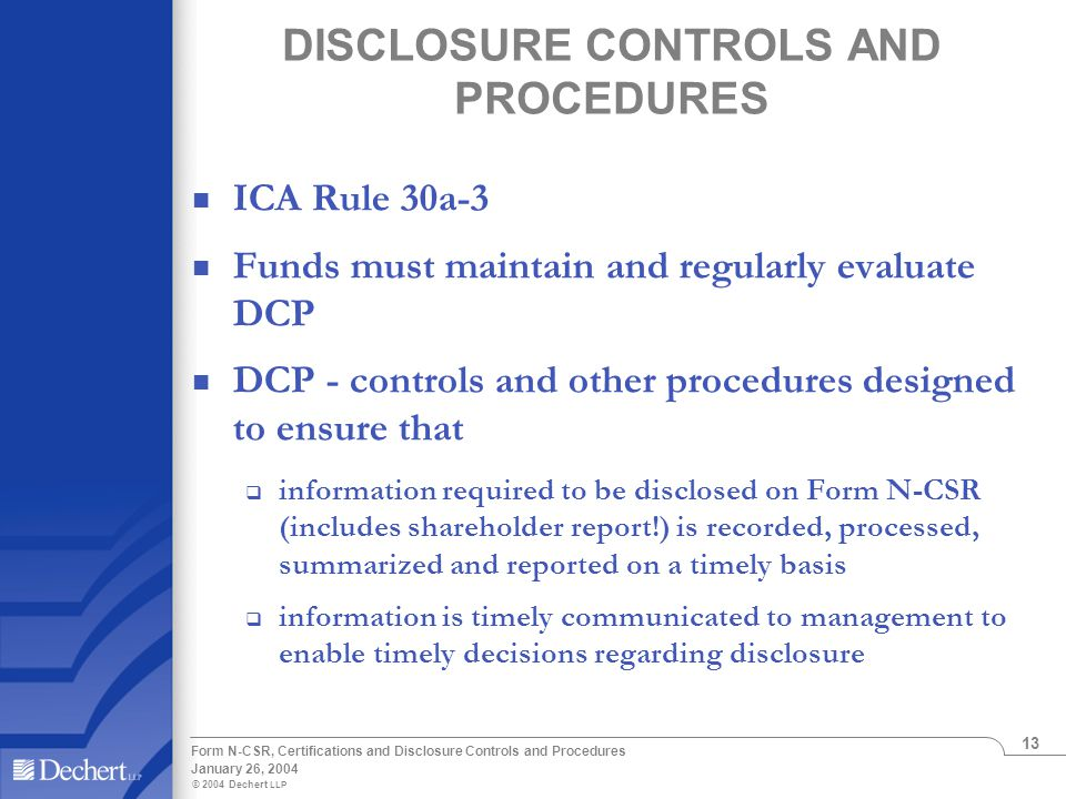 © 2004 Dechert LLP January 26, 2004 Form N-CSR, Certifications and Disclosure Controls and Procedures 13 DISCLOSURE CONTROLS AND PROCEDURES ICA Rule 30a-3 Funds must maintain and regularly evaluate DCP DCP - controls and other procedures designed to ensure that  information required to be disclosed on Form N-CSR (includes shareholder report!) is recorded, processed, summarized and reported on a timely basis  information is timely communicated to management to enable timely decisions regarding disclosure
