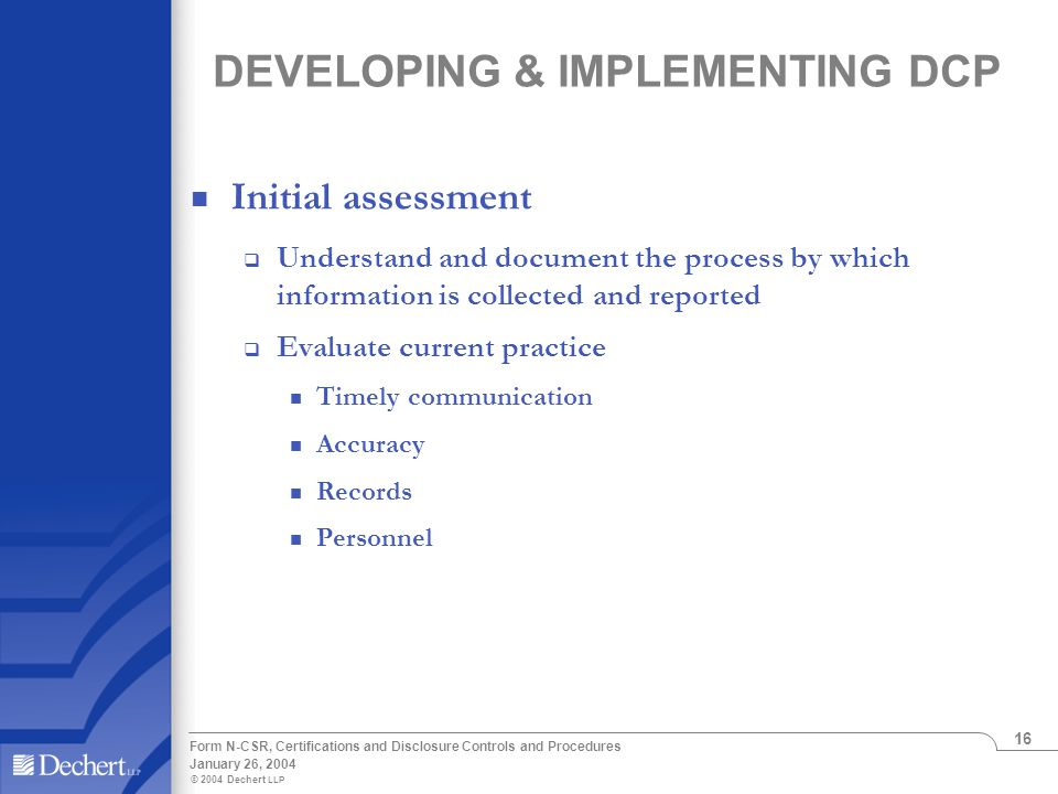 © 2004 Dechert LLP January 26, 2004 Form N-CSR, Certifications and Disclosure Controls and Procedures 16 DEVELOPING & IMPLEMENTING DCP Initial assessm