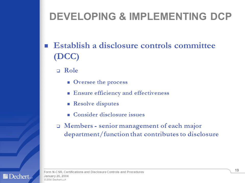 © 2004 Dechert LLP January 26, 2004 Form N-CSR, Certifications and Disclosure Controls and Procedures 19 DEVELOPING & IMPLEMENTING DCP Establish a disclosure controls committee (DCC)  Role Oversee the process Ensure efficiency and effectiveness Resolve disputes Consider disclosure issues  Members - senior management of each major department/function that contributes to disclosure