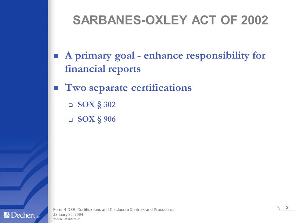 © 2004 Dechert LLP January 26, 2004 Form N-CSR, Certifications and Disclosure Controls and Procedures 2 SARBANES-OXLEY ACT OF 2002 A primary goal - en
