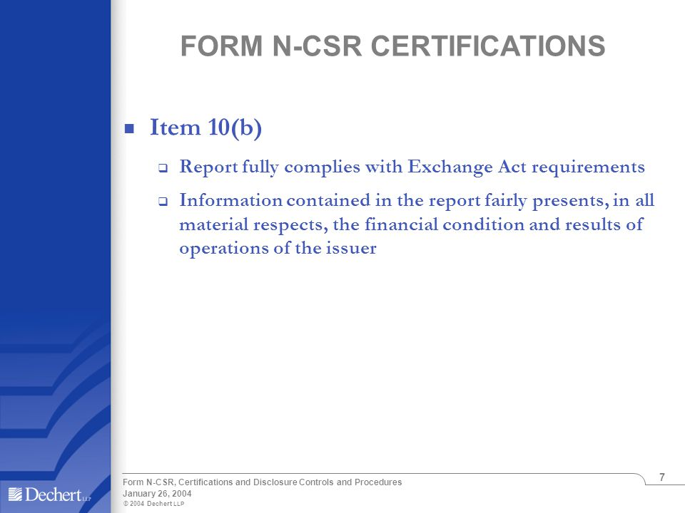 © 2004 Dechert LLP January 26, 2004 Form N-CSR, Certifications and Disclosure Controls and Procedures 7 FORM N-CSR CERTIFICATIONS Item 10(b)  Report fully complies with Exchange Act requirements  Information contained in the report fairly presents, in all material respects, the financial condition and results of operations of the issuer