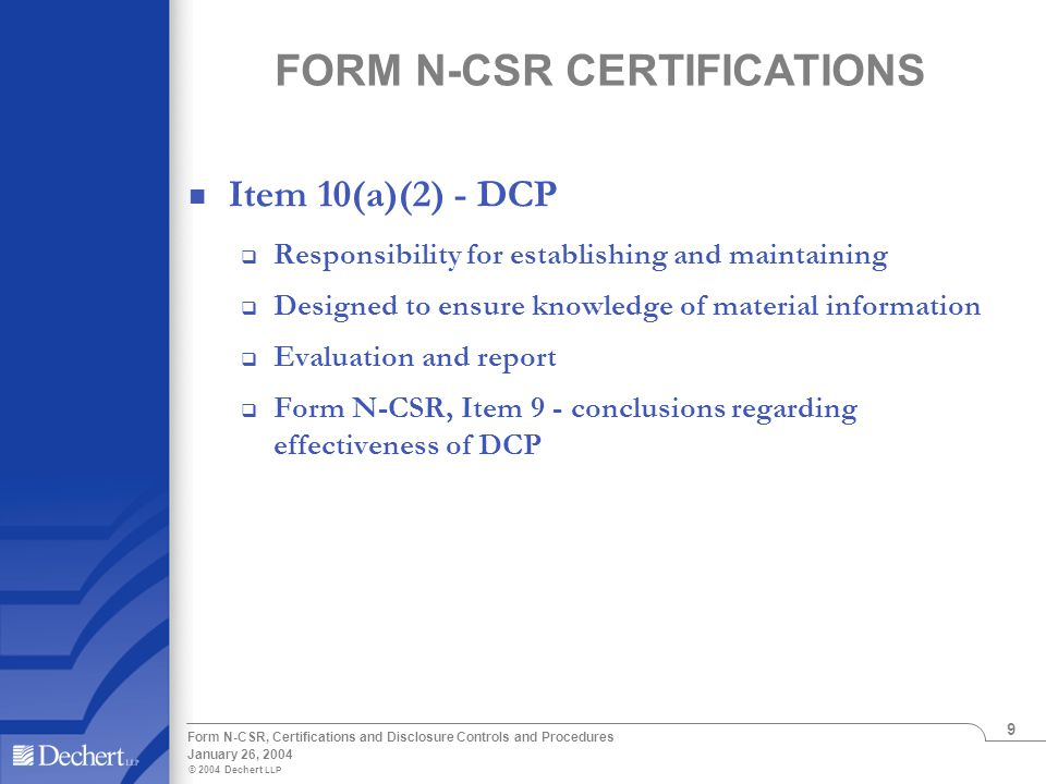 © 2004 Dechert LLP January 26, 2004 Form N-CSR, Certifications and Disclosure Controls and Procedures 9 FORM N-CSR CERTIFICATIONS Item 10(a)(2) - DCP  Responsibility for establishing and maintaining  Designed to ensure knowledge of material information  Evaluation and report  Form N-CSR, Item 9 - conclusions regarding effectiveness of DCP