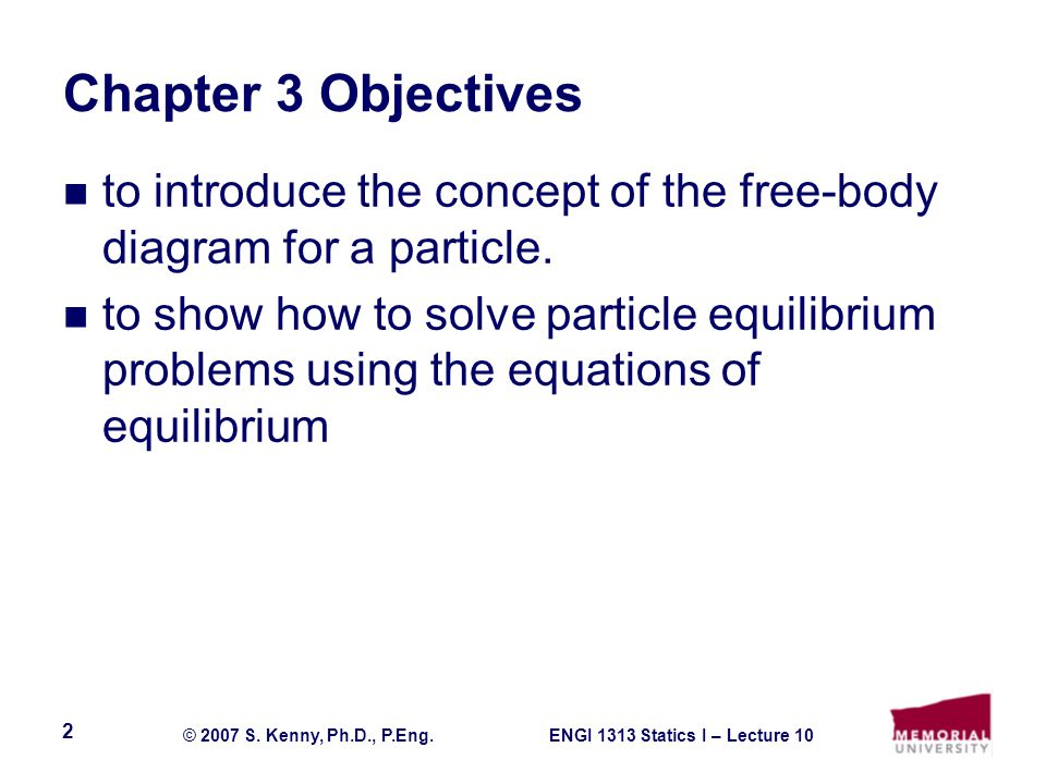 ENGI 1313 Statics I – Lecture 10© 2007 S. Kenny, Ph.D., P.Eng. 2 Chapter 3 Objectives to introduce the concept of the free-body diagram for a particle