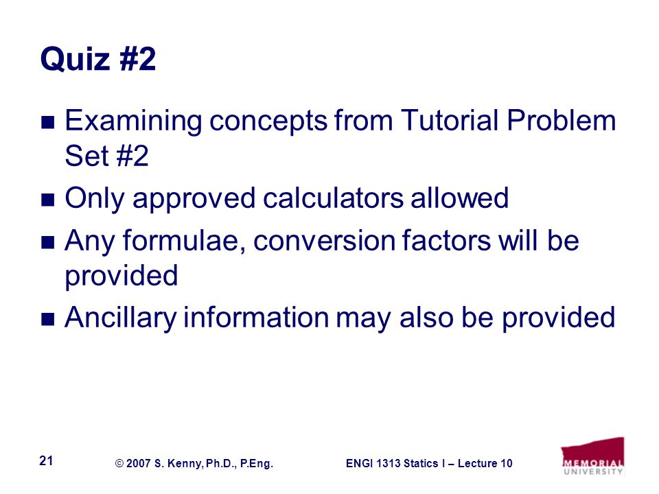 ENGI 1313 Statics I – Lecture 10© 2007 S. Kenny, Ph.D., P.Eng. 21 Quiz #2 Examining concepts from Tutorial Problem Set #2 Only approved calculators al