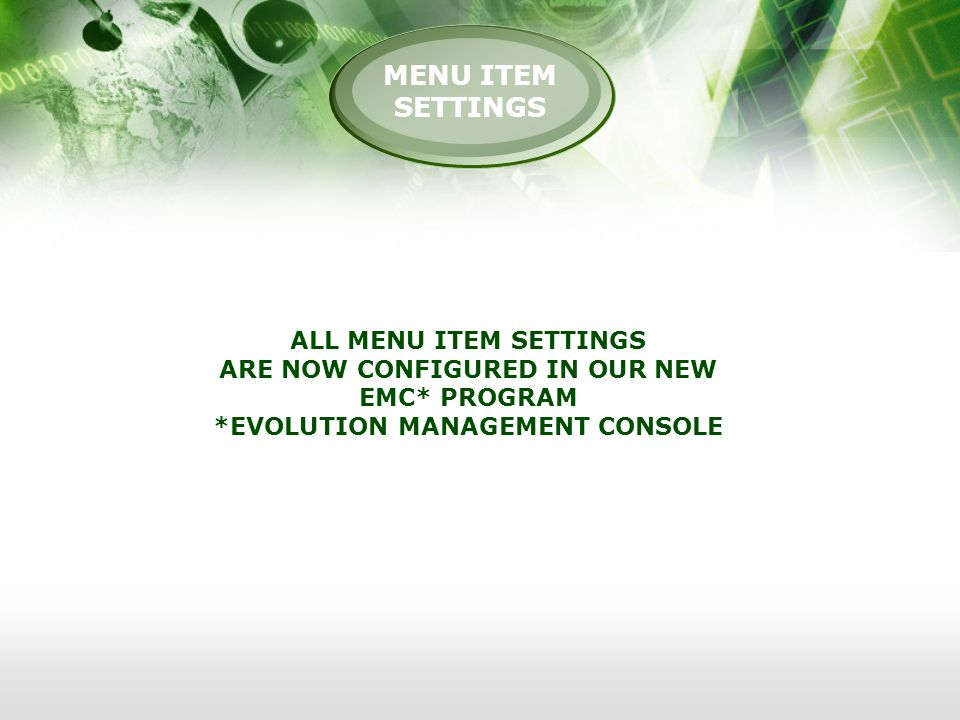 MENU ITEM SETTINGS ALL MENU ITEM SETTINGS ARE NOW CONFIGURED IN OUR NEW EMC* PROGRAM *EVOLUTION MANAGEMENT CONSOLE