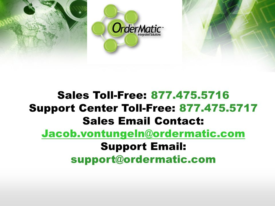 Sales Toll-Free: 877.475.5716 Support Center Toll-Free: 877.475.5717 Sales Email Contact: Jacob.vontungeln@ordermatic.com Support Email: support@ordermatic.com