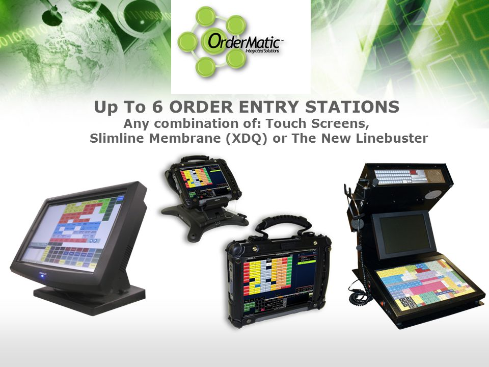 Up To 6 ORDER ENTRY STATIONS Any combination of: Touch Screens, Slimline Membrane (XDQ) or The New Linebuster
