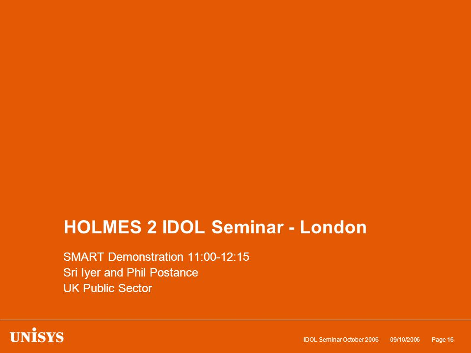 09/10/2006IDOL Seminar October 2006Page 16 HOLMES 2 IDOL Seminar - London SMART Demonstration 11:00-12:15 Sri Iyer and Phil Postance UK Public Sector