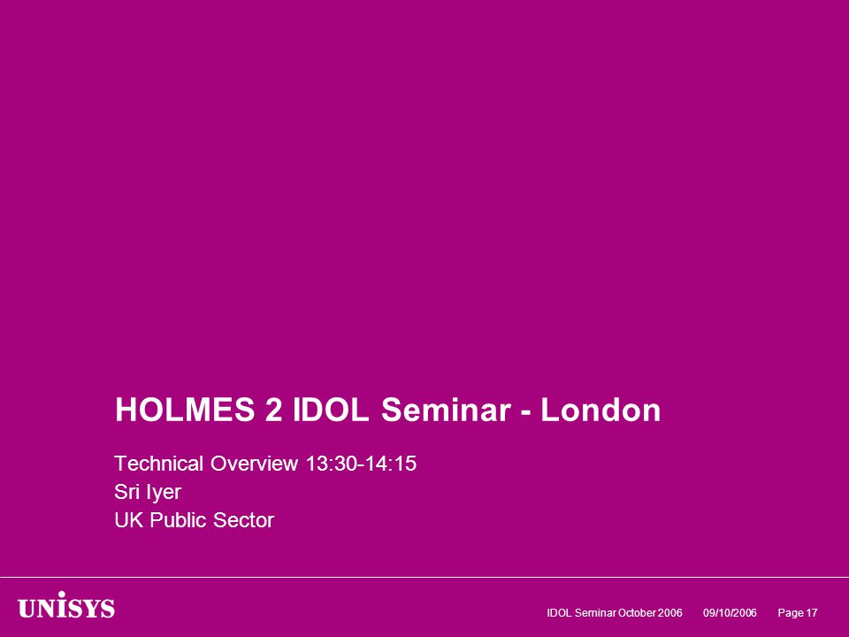 09/10/2006IDOL Seminar October 2006Page 17 HOLMES 2 IDOL Seminar - London Technical Overview 13:30-14:15 Sri Iyer UK Public Sector