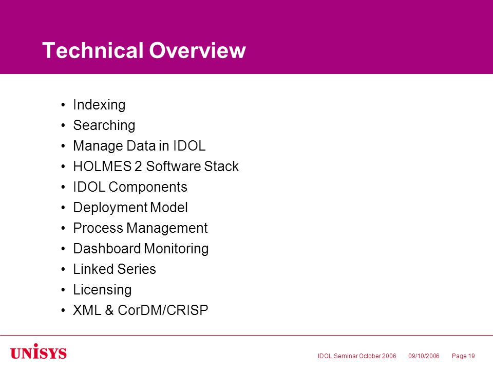 09/10/2006IDOL Seminar October 2006Page 19 Technical Overview Indexing Searching Manage Data in IDOL HOLMES 2 Software Stack IDOL Components Deployment Model Process Management Dashboard Monitoring Linked Series Licensing XML & CorDM/CRISP
