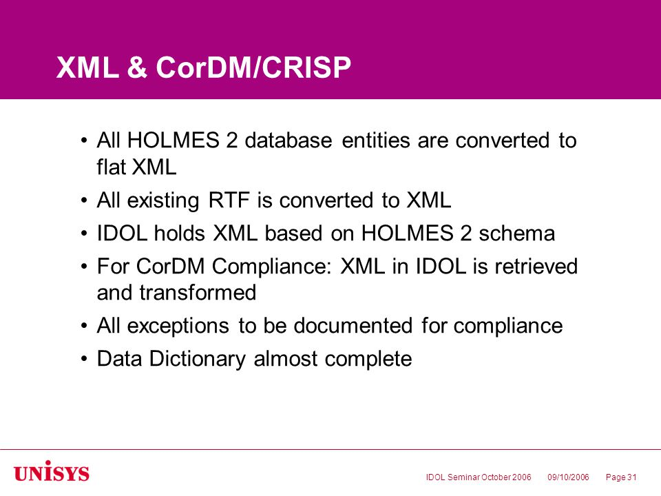 09/10/2006IDOL Seminar October 2006Page 31 XML & CorDM/CRISP All HOLMES 2 database entities are converted to flat XML All existing RTF is converted to XML IDOL holds XML based on HOLMES 2 schema For CorDM Compliance: XML in IDOL is retrieved and transformed All exceptions to be documented for compliance Data Dictionary almost complete