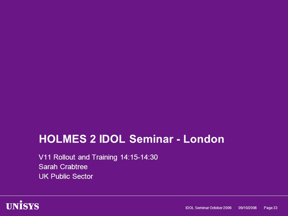 09/10/2006IDOL Seminar October 2006Page 33 HOLMES 2 IDOL Seminar - London V11 Rollout and Training 14:15-14:30 Sarah Crabtree UK Public Sector