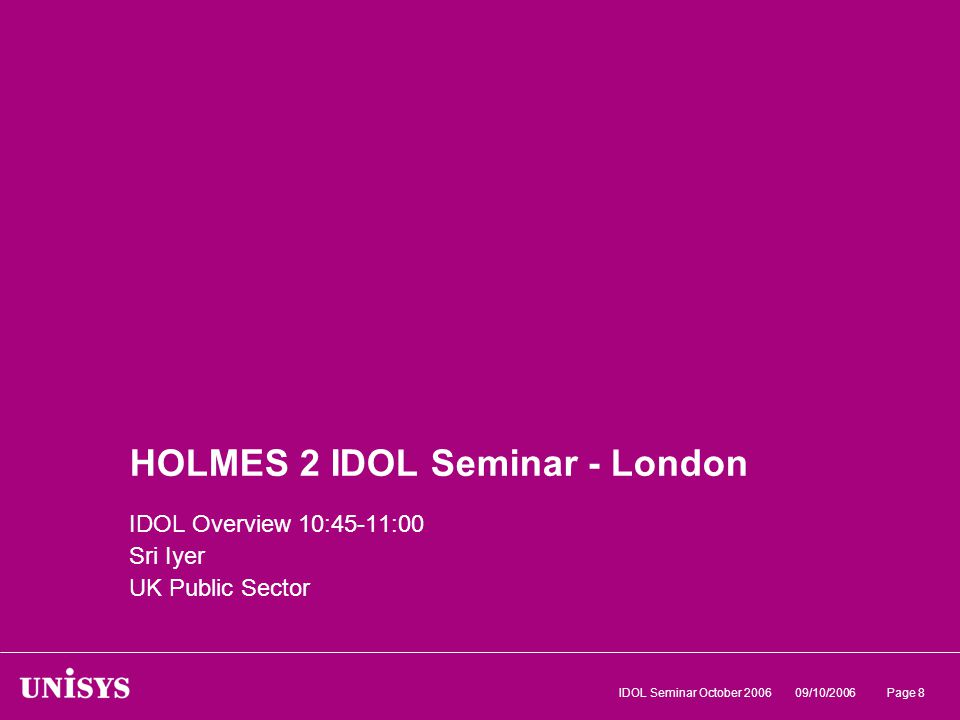 09/10/2006IDOL Seminar October 2006Page 8 HOLMES 2 IDOL Seminar - London IDOL Overview 10:45-11:00 Sri Iyer UK Public Sector