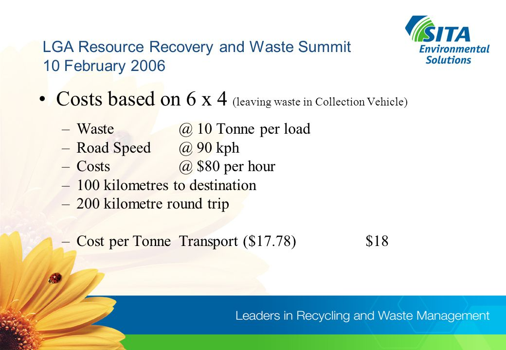 LGA Resource Recovery and Waste Summit 10 February 2006 Costs based on 6 x 4 (leaving waste in Collection Vehicle) –Waste @ 10 Tonne per load –Road Speed @ 90 kph –Costs @ $80 per hour –100 kilometres to destination –200 kilometre round trip –Cost per TonneTransport ($17.78)$18
