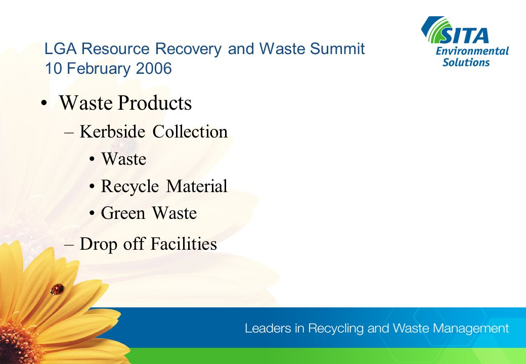 LGA Resource Recovery and Waste Summit 10 February 2006 Waste Products –Kerbside Collection Waste Recycle Material Green Waste –Drop off Facilities