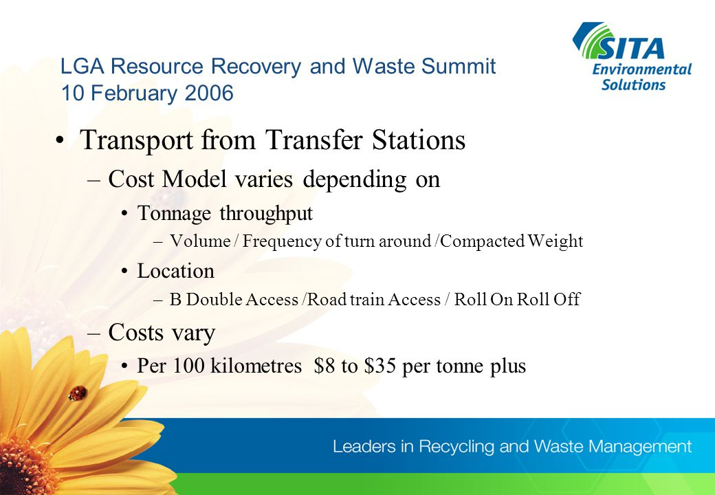 LGA Resource Recovery and Waste Summit 10 February 2006 Transport from Transfer Stations –Cost Model varies depending on Tonnage throughput –Volume / Frequency of turn around /Compacted Weight Location –B Double Access /Road train Access / Roll On Roll Off –Costs vary Per 100 kilometres $8 to $35 per tonne plus