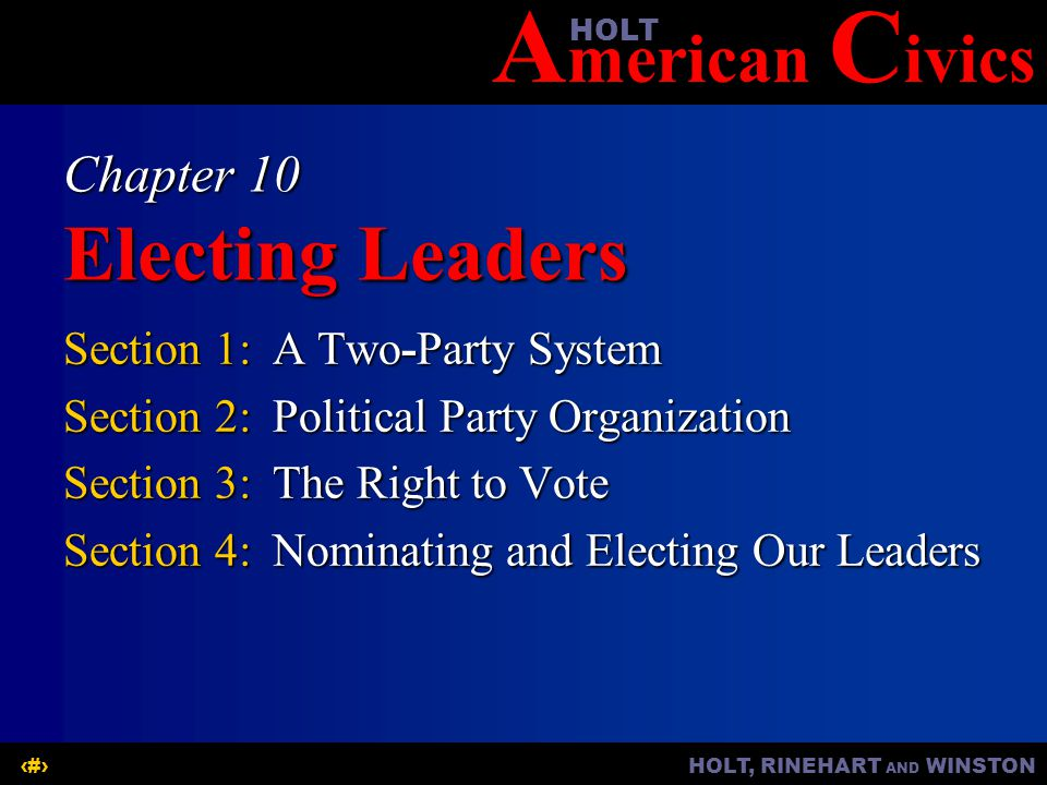 A merican C ivicsHOLT HOLT, RINEHART AND WINSTON1 Chapter 10 Electing Leaders Section 1:A Two-Party System Section 2:Political Party Organization Sect