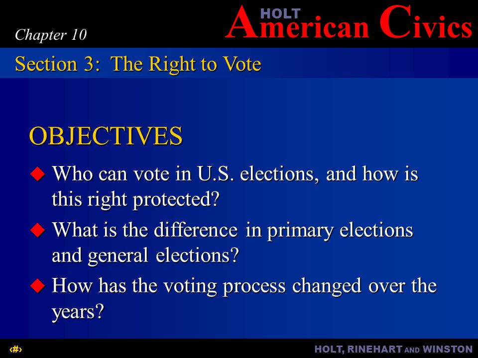 A merican C ivicsHOLT HOLT, RINEHART AND WINSTON10 Chapter 10 OBJECTIVES  Who can vote in U.S. elections, and how is this right protected?  What is