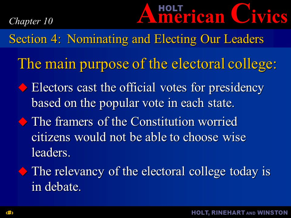 A merican C ivicsHOLT HOLT, RINEHART AND WINSTON19 Chapter 10 The main purpose of the electoral college:  Electors cast the official votes for presid