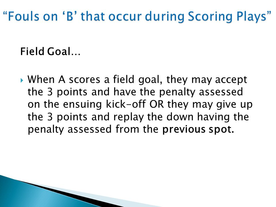 Field Goal…  When A scores a field goal, they may accept the 3 points and have the penalty assessed on the ensuing kick-off OR they may give up the 3 points and replay the down having the penalty assessed from the previous spot.