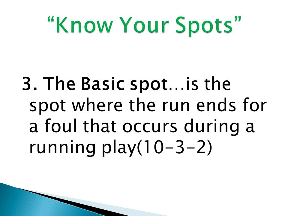 3. The Basic spot…is the spot where the run ends for a foul that occurs during a running play(10-3-2)