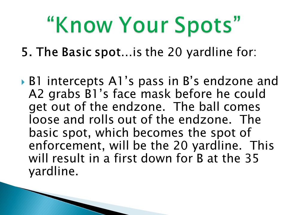 5. The Basic spot…is the 20 yardline for:  B1 intercepts A1's pass in B's endzone and A2 grabs B1's face mask before he could get out of the endzone.