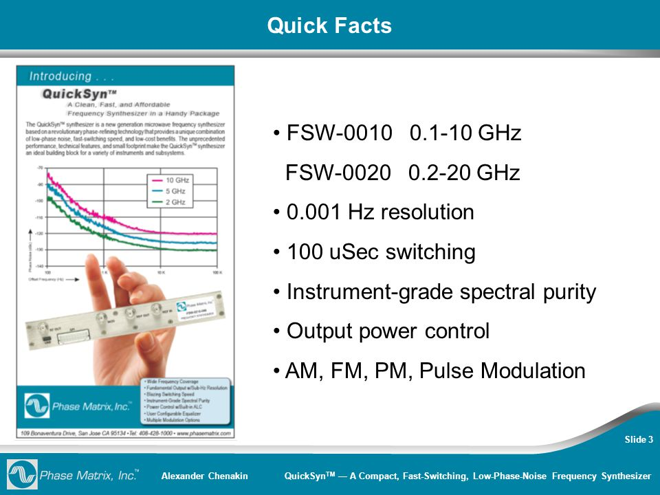 Alexander Chenakin QuickSyn TM — A Compact, Fast-Switching, Low-Phase-Noise Frequency Synthesizer Slide 3 Quick Facts FSW-0010 0.1-10 GHz FSW-0020 0.2