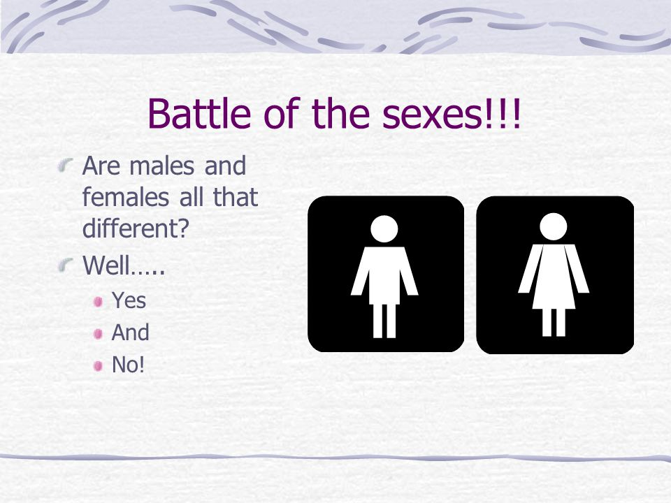 Battle of the sexes!!! Are males and females all that different? Well….. Yes And No!