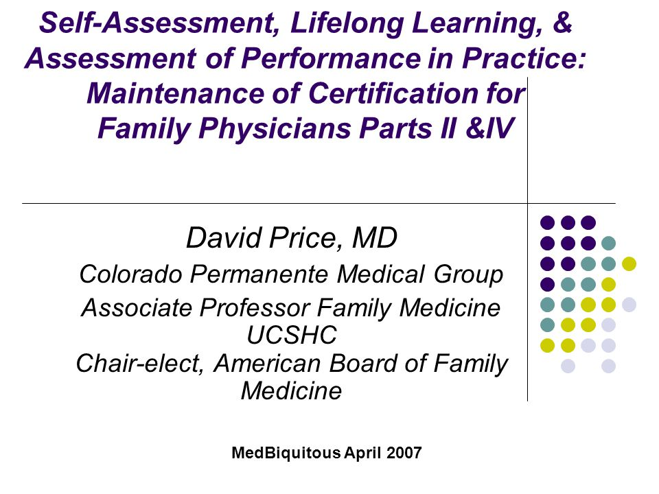 Self-Assessment, Lifelong Learning, & Assessment of Performance in Practice: Maintenance of Certification for Family Physicians Parts II &IV David Pri