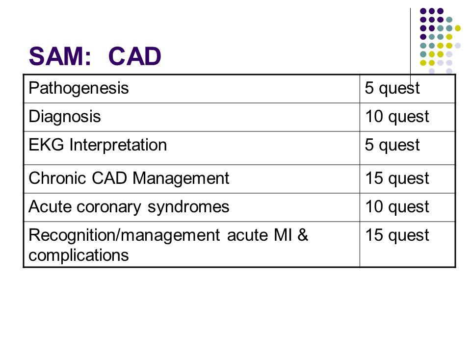 SAM: CAD Pathogenesis5 quest Diagnosis10 quest EKG Interpretation5 quest Chronic CAD Management15 quest Acute coronary syndromes10 quest Recognition/management acute MI & complications 15 quest