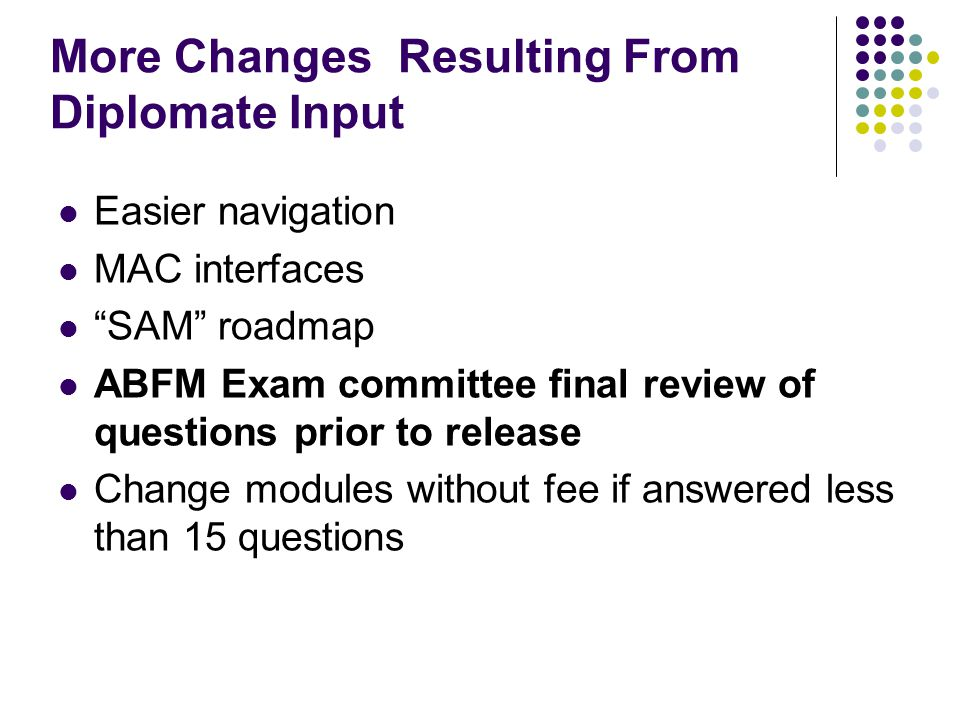 "More Changes Resulting From Diplomate Input Easier navigation MAC interfaces ""SAM"" roadmap ABFM Exam committee final review of questions prior to rele"