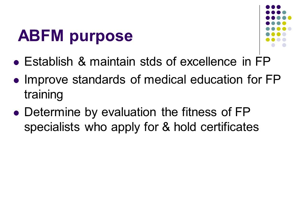 ABFM purpose Establish & maintain stds of excellence in FP Improve standards of medical education for FP training Determine by evaluation the fitness of FP specialists who apply for & hold certificates