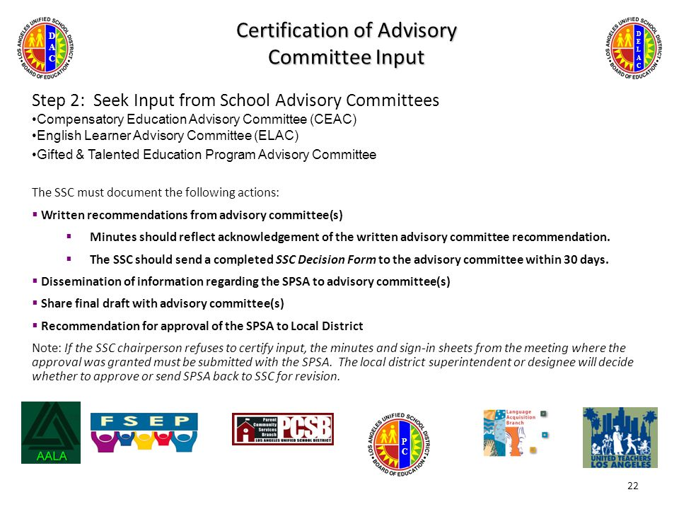 DELACDELAC DACDAC PCPC Certification of Advisory Committee Input Step 2: Seek Input from School Advisory Committees Compensatory Education Advisory Committee (CEAC) English Learner Advisory Committee (ELAC) Gifted & Talented Education Program Advisory Committee The SSC must document the following actions:  Written recommendations from advisory committee(s)  Minutes should reflect acknowledgement of the written advisory committee recommendation.