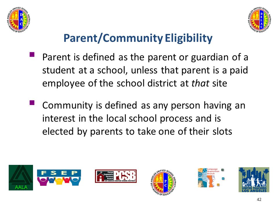 DELACDELAC DACDAC PCPC 42  Parent is defined as the parent or guardian of a student at a school, unless that parent is a paid employee of the school district at that site  Community is defined as any person having an interest in the local school process and is elected by parents to take one of their slots Parent/Community Eligibility