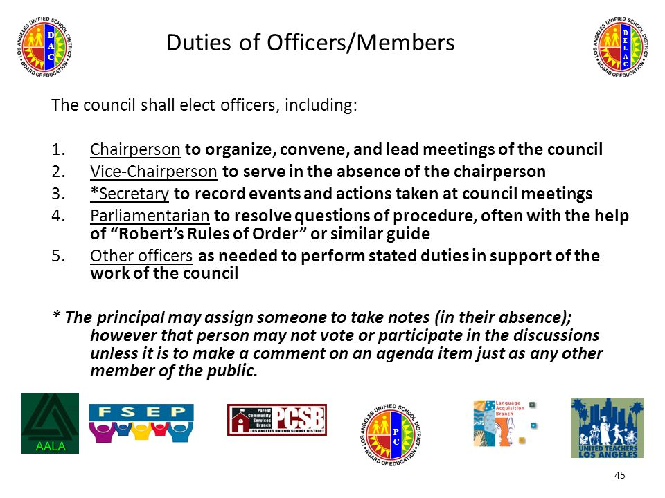 DELACDELAC DACDAC PCPC Duties of Officers/Members The council shall elect officers, including: 1.Chairperson to organize, convene, and lead meetings of the council 2.Vice-Chairperson to serve in the absence of the chairperson 3.*Secretary to record events and actions taken at council meetings 4.Parliamentarian to resolve questions of procedure, often with the help of Robert's Rules of Order or similar guide 5.Other officers as needed to perform stated duties in support of the work of the council * The principal may assign someone to take notes (in their absence); however that person may not vote or participate in the discussions unless it is to make a comment on an agenda item just as any other member of the public.