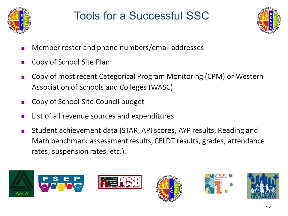 DELACDELAC DACDAC PCPC 46 Tools for a Successful SSC Member roster and phone numbers/email addresses Copy of School Site Plan Copy of most recent Categorical Program Monitoring (CPM) or Western Association of Schools and Colleges (WASC) Copy of School Site Council budget List of all revenue sources and expenditures Student achievement data (STAR, API scores, AYP results, Reading and Math benchmark assessment results, CELDT results, grades, attendance rates, suspension rates, etc.).