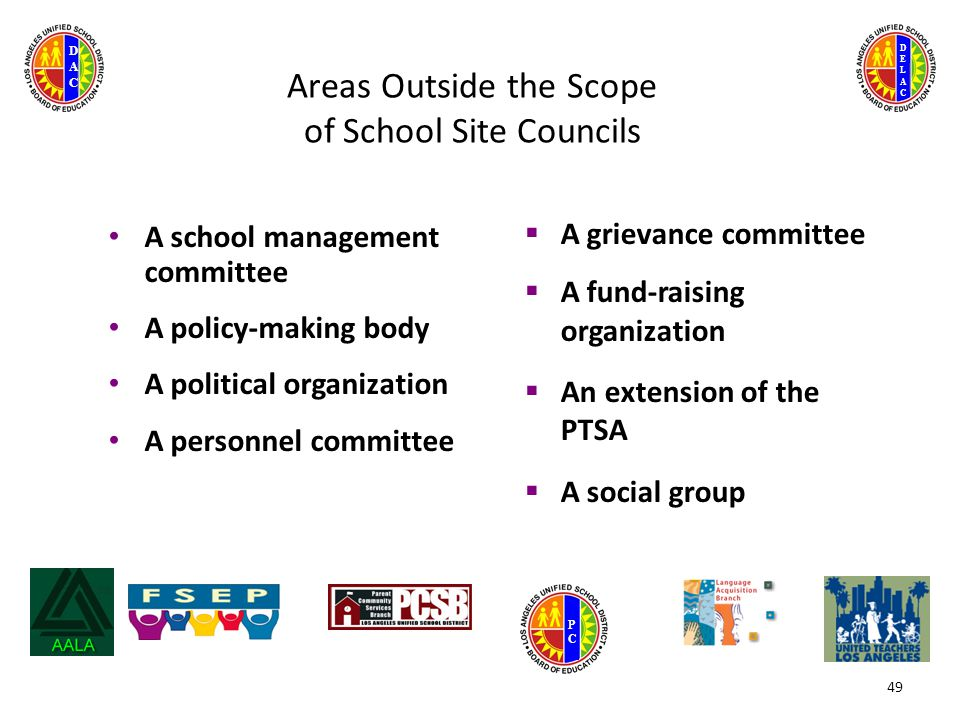 DELACDELAC DACDAC PCPC 49 Areas Outside the Scope of School Site Councils A school management committee A policy-making body A political organization A personnel committee  A grievance committee  A fund-raising organization  An extension of the PTSA  A social group