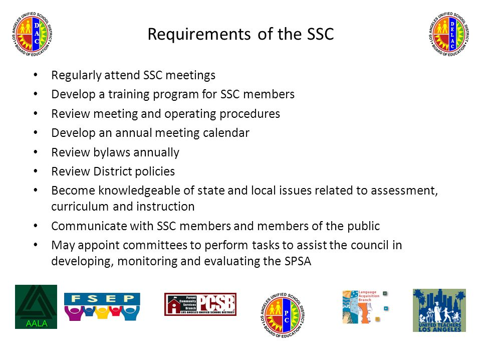 DELACDELAC DACDAC PCPC Requirements of the SSC Regularly attend SSC meetings Develop a training program for SSC members Review meeting and operating procedures Develop an annual meeting calendar Review bylaws annually Review District policies Become knowledgeable of state and local issues related to assessment, curriculum and instruction Communicate with SSC members and members of the public May appoint committees to perform tasks to assist the council in developing, monitoring and evaluating the SPSA