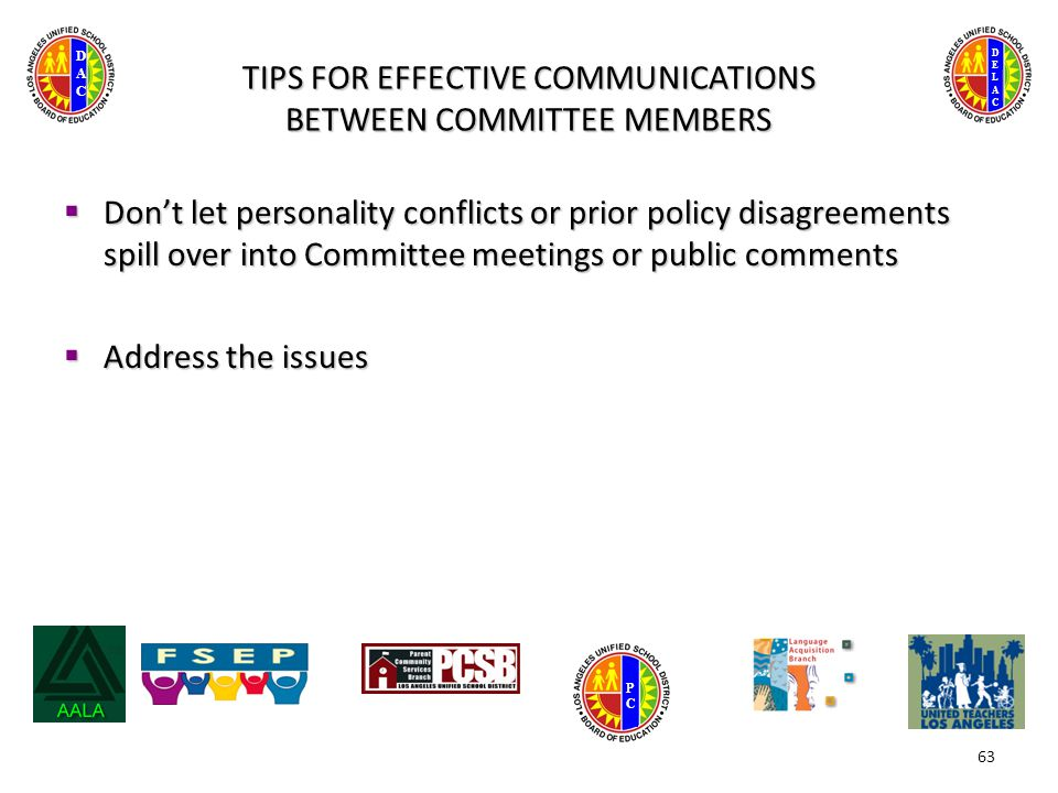 DELACDELAC DACDAC PCPC TIPS FOR EFFECTIVE COMMUNICATIONS BETWEEN COMMITTEE MEMBERS  Don't let personality conflicts or prior policy disagreements spill over into Committee meetings or public comments  Address the issues 63