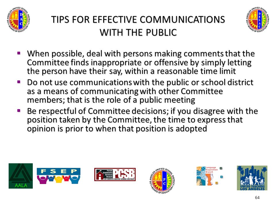 DELACDELAC DACDAC PCPC TIPS FOR EFFECTIVE COMMUNICATIONS WITH THE PUBLIC  When possible, deal with persons making comments that the Committee finds inappropriate or offensive by simply letting the person have their say, within a reasonable time limit  Do not use communications with the public or school district as a means of communicating with other Committee members; that is the role of a public meeting  Be respectful of Committee decisions; if you disagree with the position taken by the Committee, the time to express that opinion is prior to when that position is adopted 64